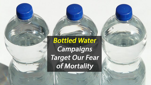 Bottled Water Advertising Campaigns Target a Deep Psychological Vulnerability