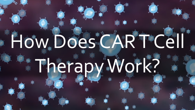 CAR T-Cell Therapy: How Does It Work?