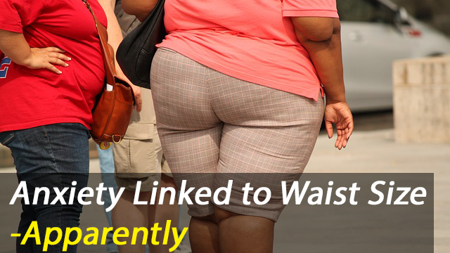 Correlation Vs Causation Alert! -Anxiety Linked to Waist Size