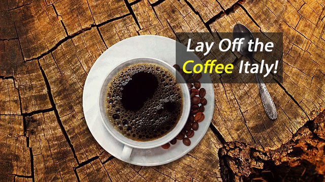 Lay Off the Coffee Italy!
