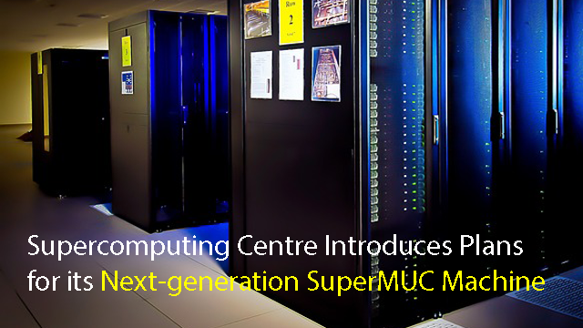 Leibniz Supercomputing Centre Introduces Plans for its Next-generation SuperMUC Machine