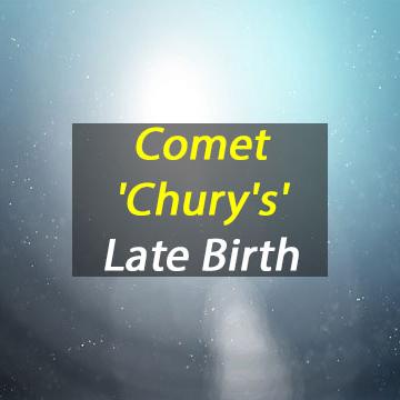 """Comet """"Chury's"""" Late Birth"""