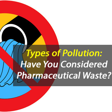 Types of Pollution: Have You Considered Pharmaceutical Waste?